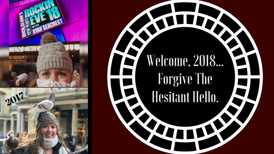 Welcome, 2018…Forgive The Hesitant Hello.