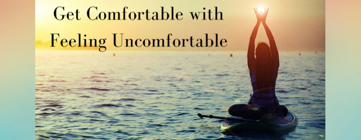 Get Comfortable with Feeling Uncomfortable